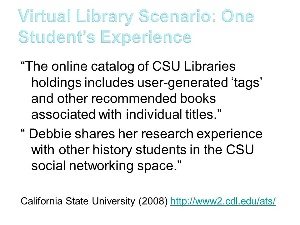 The online catalog of CSU Libraries holdings includes user-generated 'tags' and other recommended books associated with individual titles. Debbie shares her research experience with other history students in the CSU social networking space. California State University (2008) http://www2.cdl.edu/ats/http://www2.cdl.edu/ats/