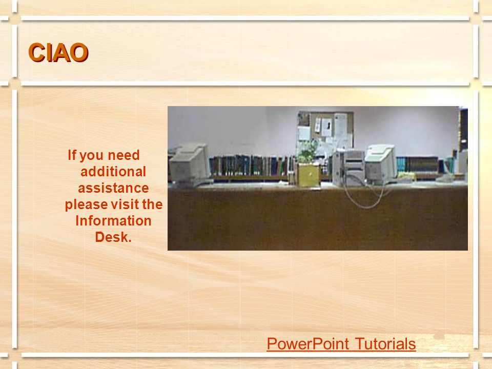 CIAO If you need additional assistance please visit the Information Desk. PowerPoint Tutorials