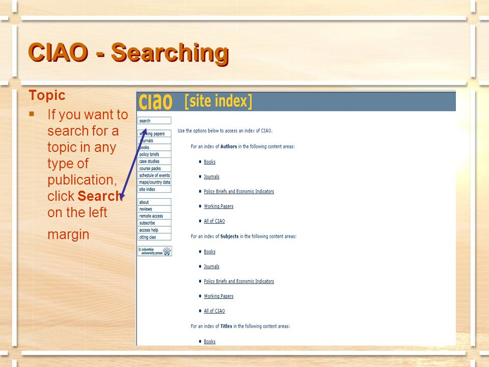 CIAO - Searching Search Form  Fill as little or as much of the search box as you wish, using Boolean operators: and, or, and not.