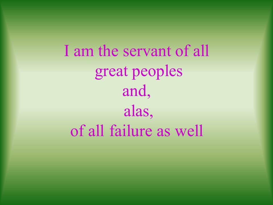 I am the servant of all great peoples and, alas, of all failure as well