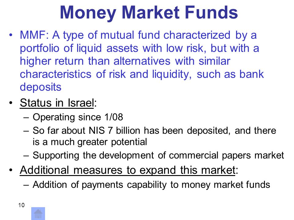 10 Money Market Funds MMF: A type of mutual fund characterized by a portfolio of liquid assets with low risk, but with a higher return than alternatives with similar characteristics of risk and liquidity, such as bank deposits Status in Israel: –Operating since 1/08 –So far about NIS 7 billion has been deposited, and there is a much greater potential –Supporting the development of commercial papers market Additional measures to expand this market: –Addition of payments capability to money market funds