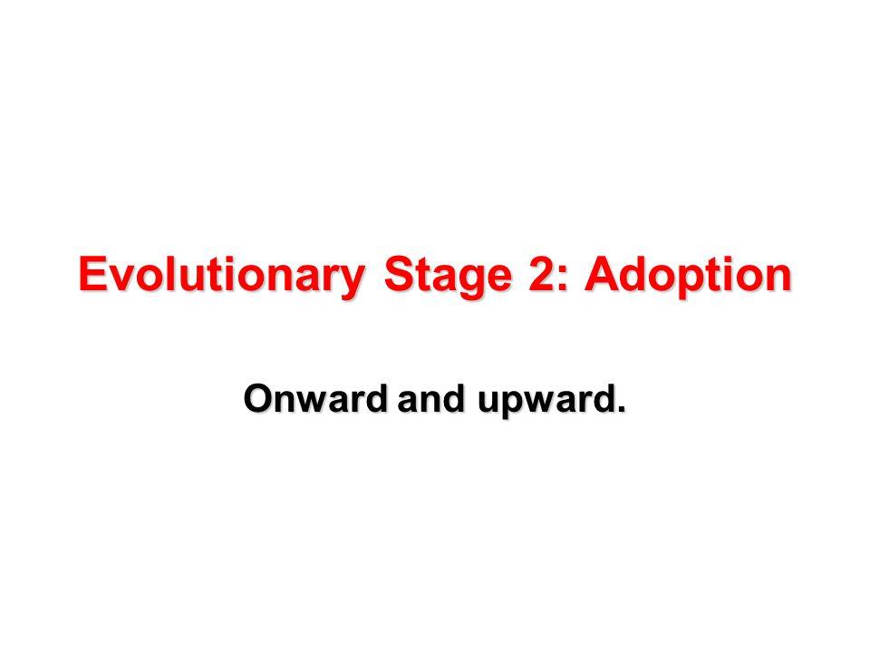 Evolutionary Stage 2: Adoption Onward and upward.