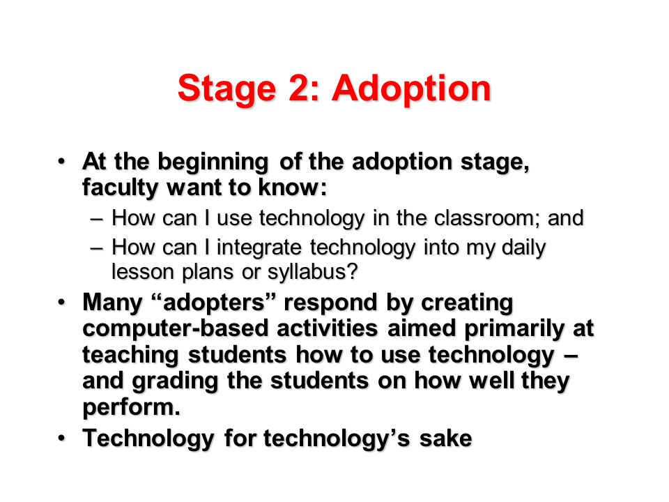 Stage 2: Adoption At the beginning of the adoption stage, faculty want to know:At the beginning of the adoption stage, faculty want to know: –How can I use technology in the classroom; and –How can I integrate technology into my daily lesson plans or syllabus.