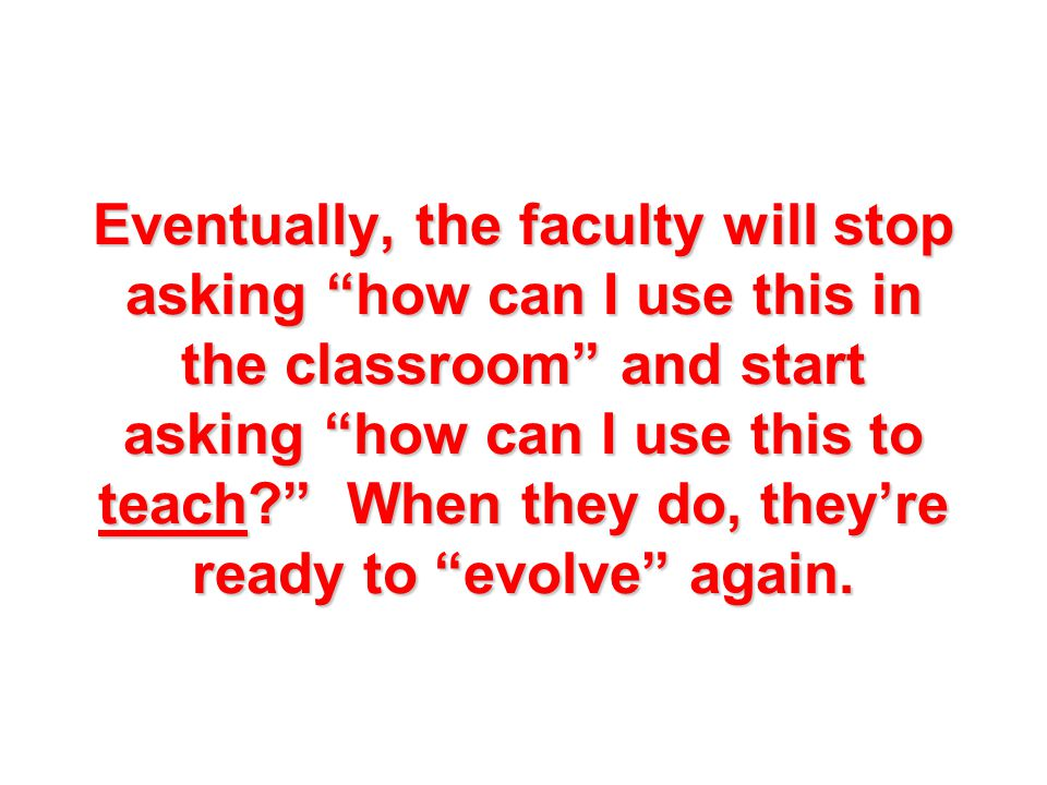 Eventually, the faculty will stop asking how can I use this in the classroom and start asking how can I use this to teach When they do, they're ready to evolve again.