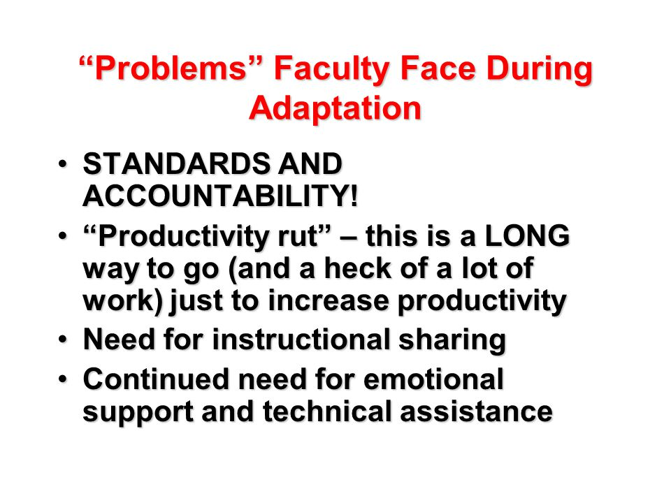 Problems Faculty Face During Adaptation STANDARDS AND ACCOUNTABILITY!STANDARDS AND ACCOUNTABILITY.