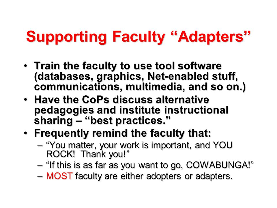 Supporting Faculty Adapters Train the faculty to use tool software (databases, graphics, Net-enabled stuff, communications, multimedia, and so on.)Train the faculty to use tool software (databases, graphics, Net-enabled stuff, communications, multimedia, and so on.) Have the CoPs discuss alternative pedagogies and institute instructional sharing – best practices. Have the CoPs discuss alternative pedagogies and institute instructional sharing – best practices. Frequently remind the faculty that:Frequently remind the faculty that: – You matter, your work is important, and YOU ROCK.