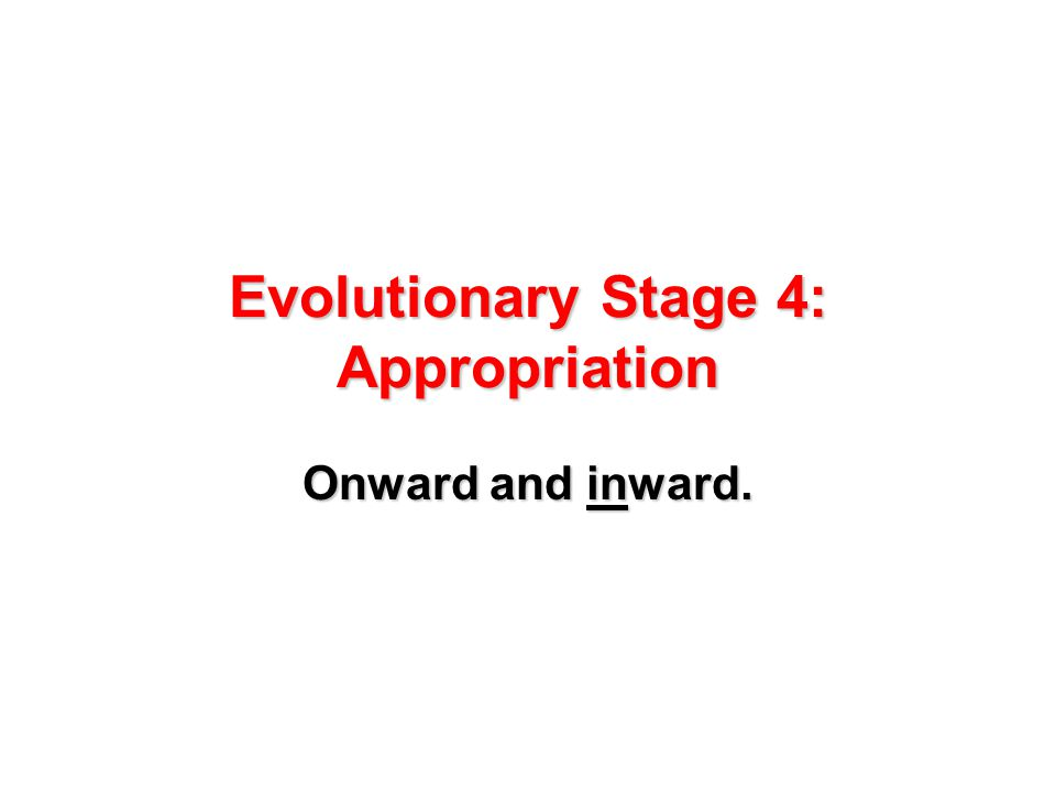 Evolutionary Stage 4: Appropriation Onward and inward.