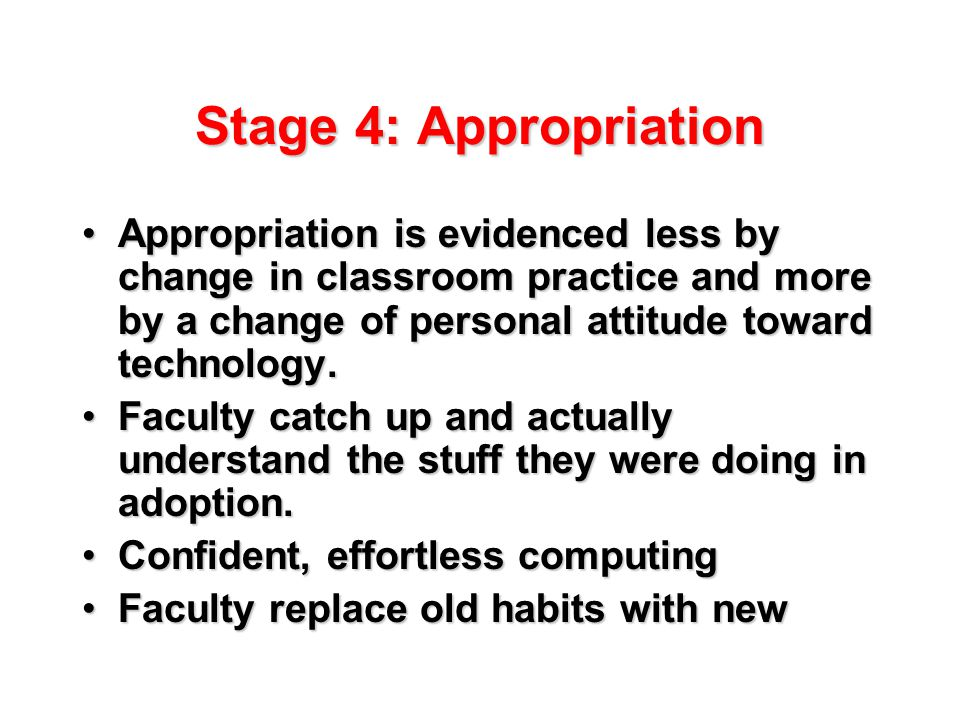 Stage 4: Appropriation Appropriation is evidenced less by change in classroom practice and more by a change of personal attitude toward technology.Appropriation is evidenced less by change in classroom practice and more by a change of personal attitude toward technology.
