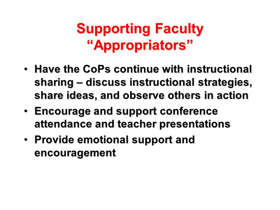 Supporting Faculty Appropriators Have the CoPs continue with instructional sharing – discuss instructional strategies, share ideas, and observe others in actionHave the CoPs continue with instructional sharing – discuss instructional strategies, share ideas, and observe others in action Encourage and support conference attendance and teacher presentationsEncourage and support conference attendance and teacher presentations Provide emotional support and encouragementProvide emotional support and encouragement