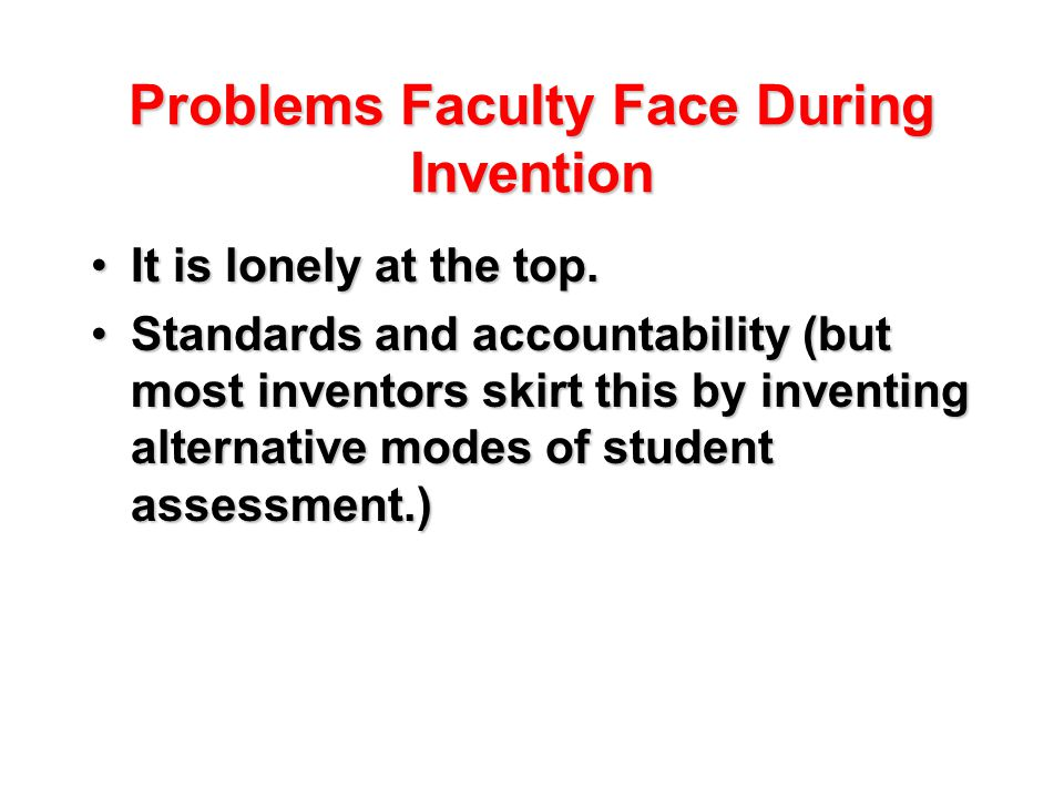 Problems Faculty Face During Invention It is lonely at the top.It is lonely at the top.