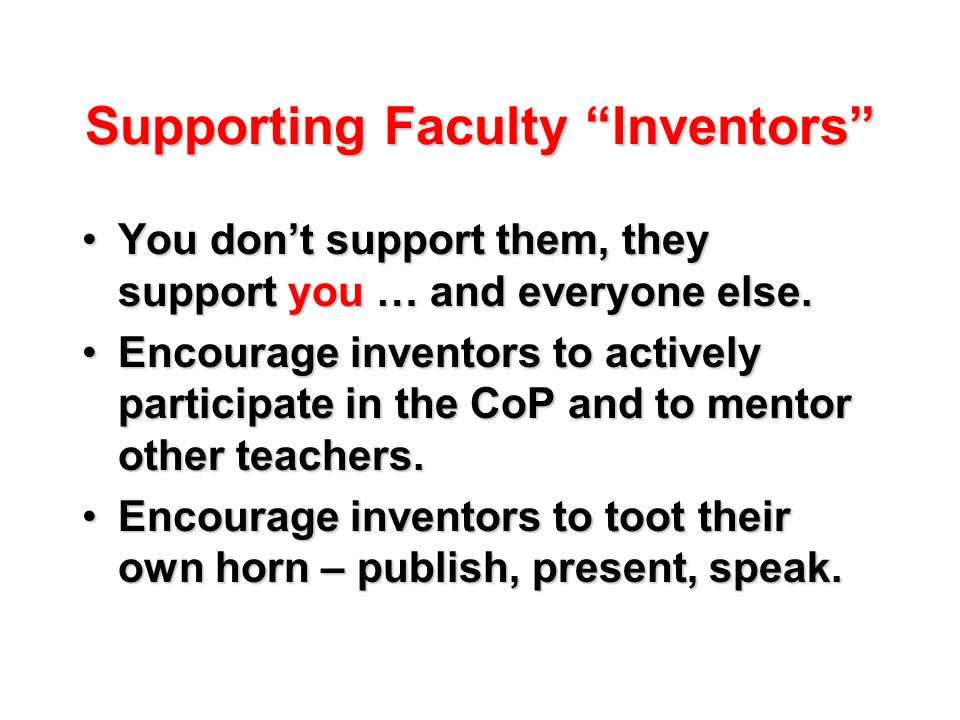 Supporting Faculty Inventors You don't support them, they support you … and everyone else.You don't support them, they support you … and everyone else.