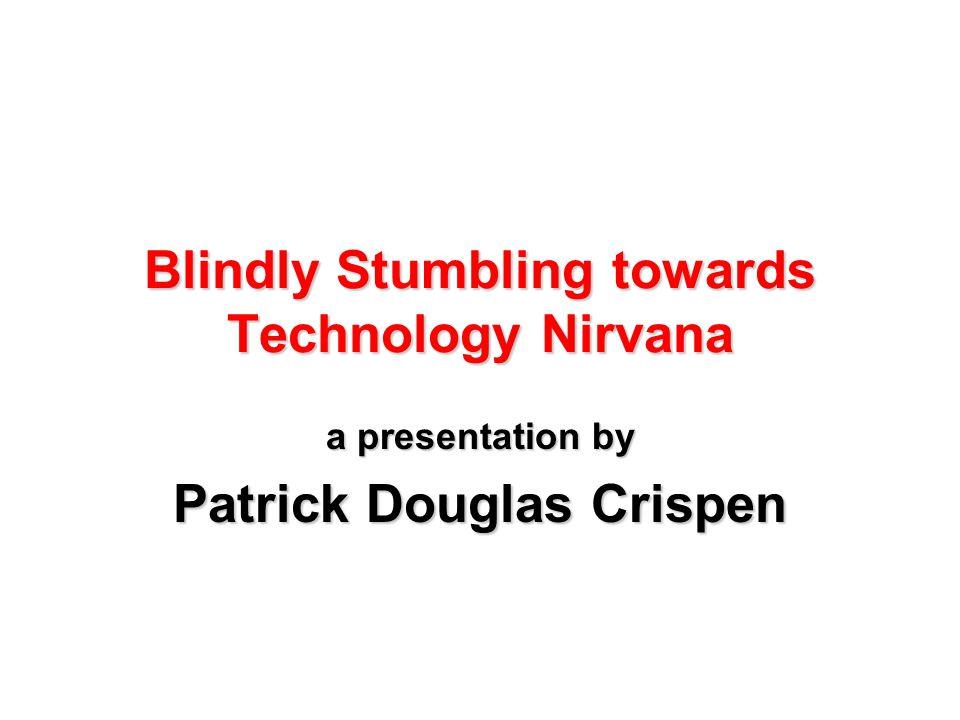 Blindly Stumbling towards Technology Nirvana a presentation by Patrick Douglas Crispen