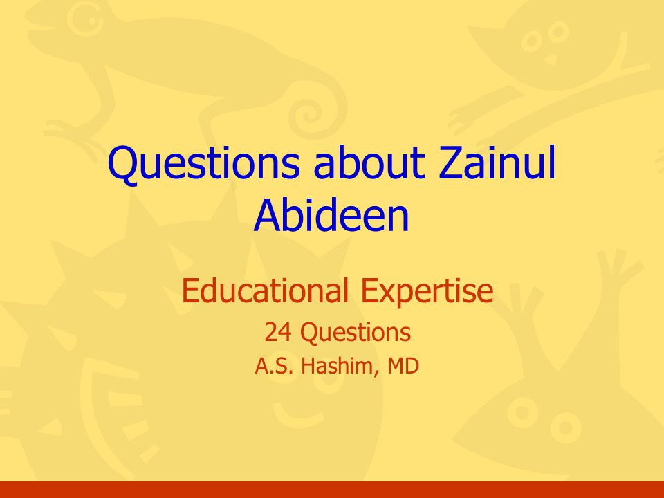 Educational Expertise 24 Questions A.S. Hashim, MD Questions about Zainul Abideen