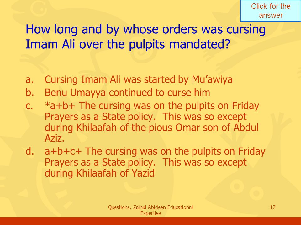 Click for the answer Questions, Zainul Abideen Educational Expertise 17 How long and by whose orders was cursing Imam Ali over the pulpits mandated? a