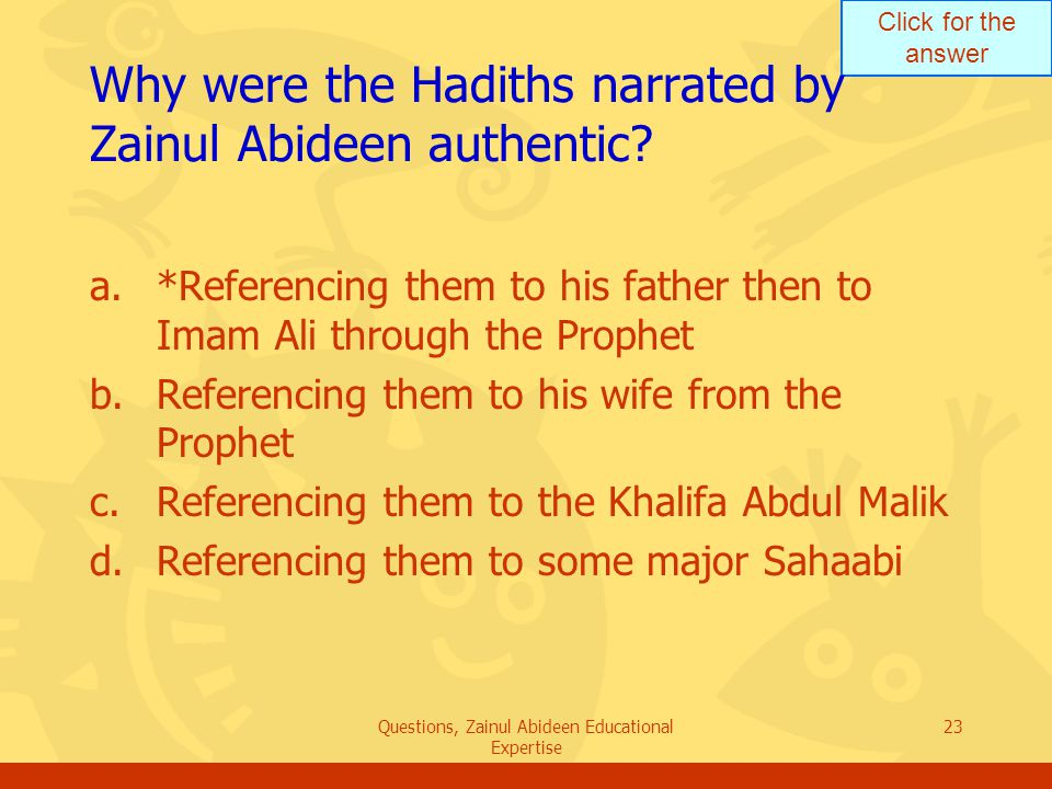 Click for the answer Questions, Zainul Abideen Educational Expertise 23 Why were the Hadiths narrated by Zainul Abideen authentic? a.*Referencing them