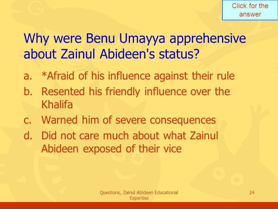 Click for the answer Questions, Zainul Abideen Educational Expertise 24 Why were Benu Umayya apprehensive about Zainul Abideen's status? a.*Afraid of