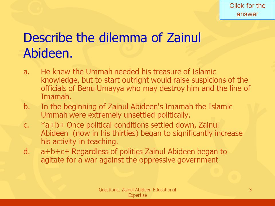 Click for the answer Questions, Zainul Abideen Educational Expertise 3 Describe the dilemma of Zainul Abideen. a.He knew the Ummah needed his treasure