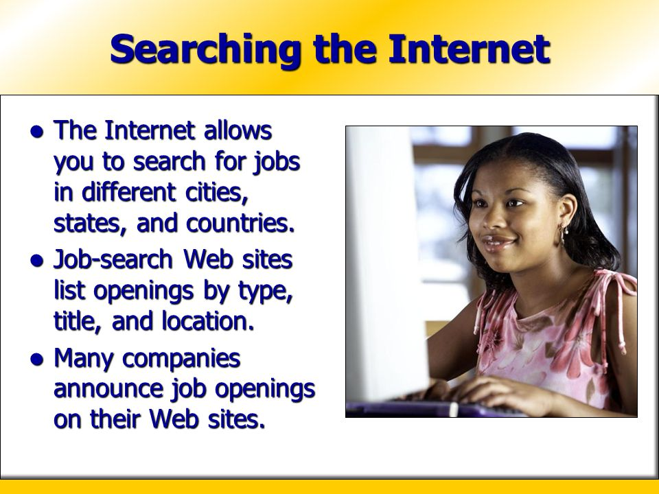 Searching the Internet The Internet allows you to search for jobs in different cities, states, and countries. The Internet allows you to search for jo