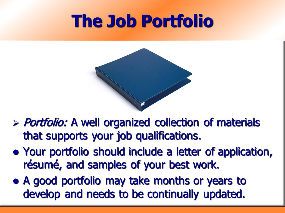 The Job Portfolio  Portfolio: A well organized collection of materials that supports your job qualifications. Your portfolio should include a letter
