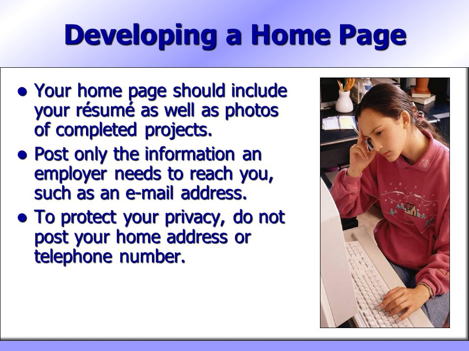 Developing a Home Page Your home page should include your résumé as well as photos of completed projects. Your home page should include your résumé as