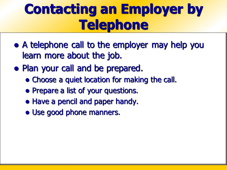 Contacting an Employer by Telephone A telephone call to the employer may help you learn more about the job. A telephone call to the employer may help