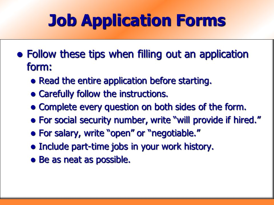 Job Application Forms Follow these tips when filling out an application form: Follow these tips when filling out an application form: Read the entire