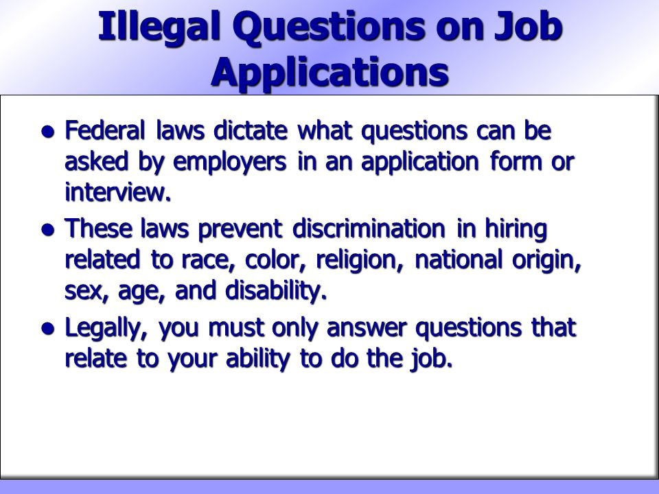 Illegal Questions on Job Applications Federal laws dictate what questions can be asked by employers in an application form or interview. Federal laws