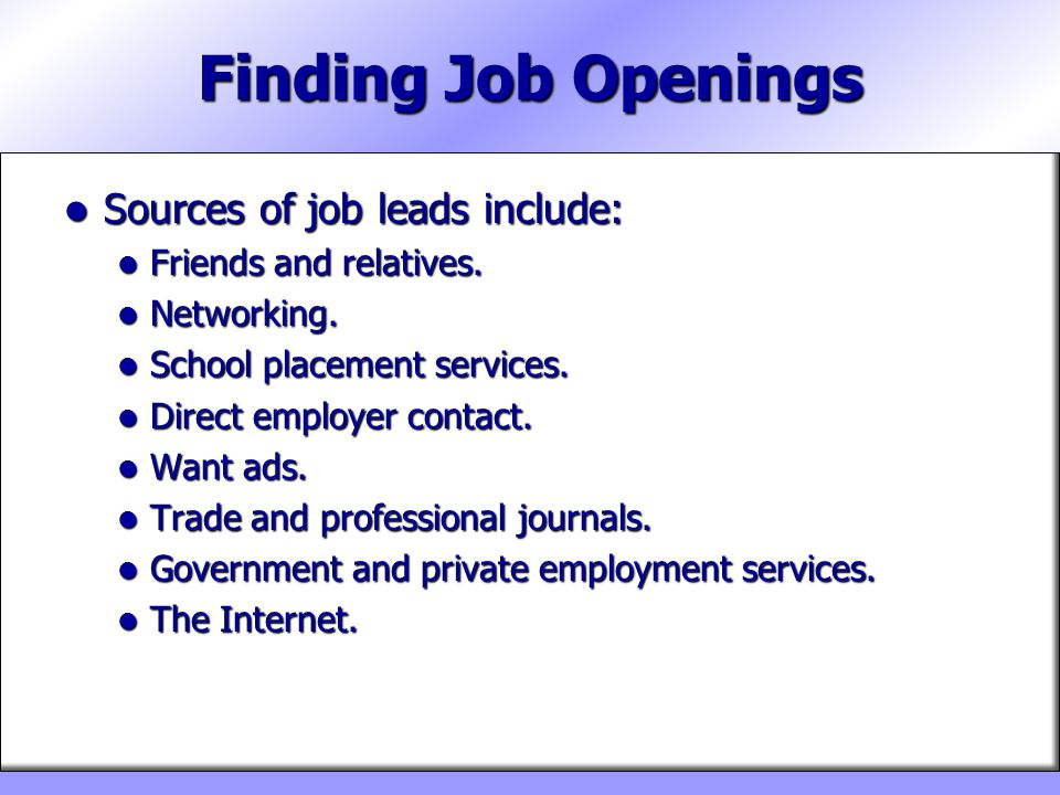 Finding Job Openings Sources of job leads include: Sources of job leads include: Friends and relatives. Friends and relatives. Networking. Networking.
