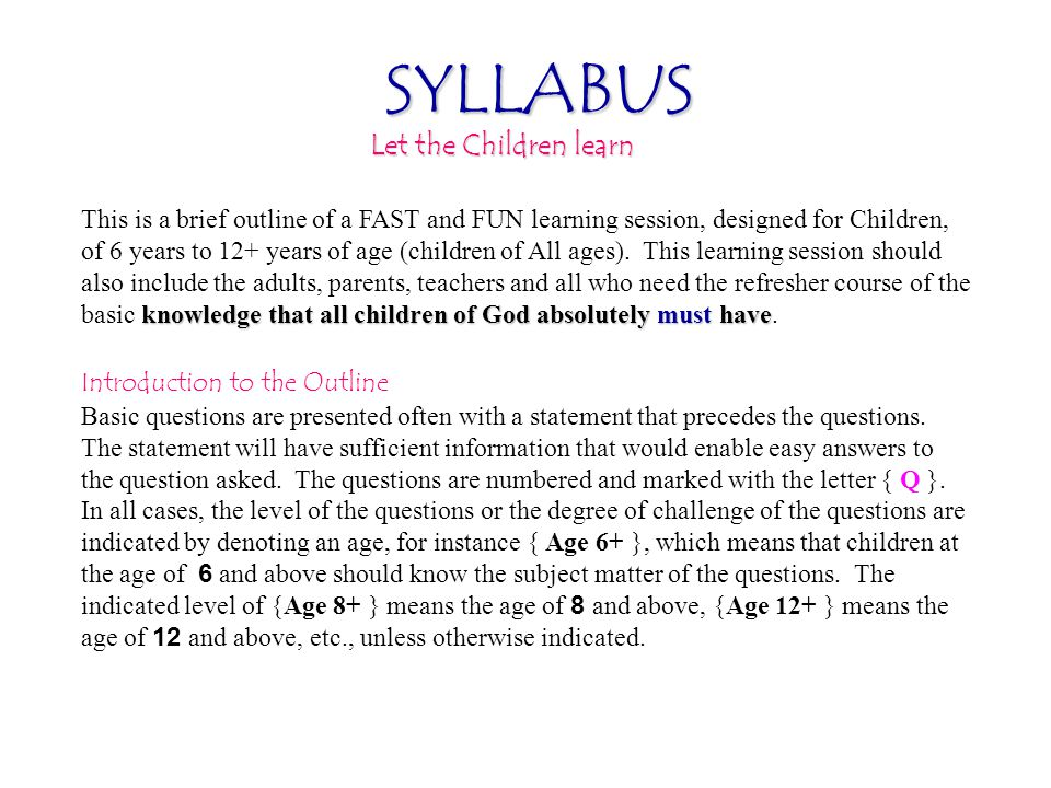 SYLLABUS Let the Children learn knowledge that all children of God absolutely must have This is a brief outline of a FAST and FUN learning session, designed for Children, of 6 years to 12+ years of age (children of All ages).