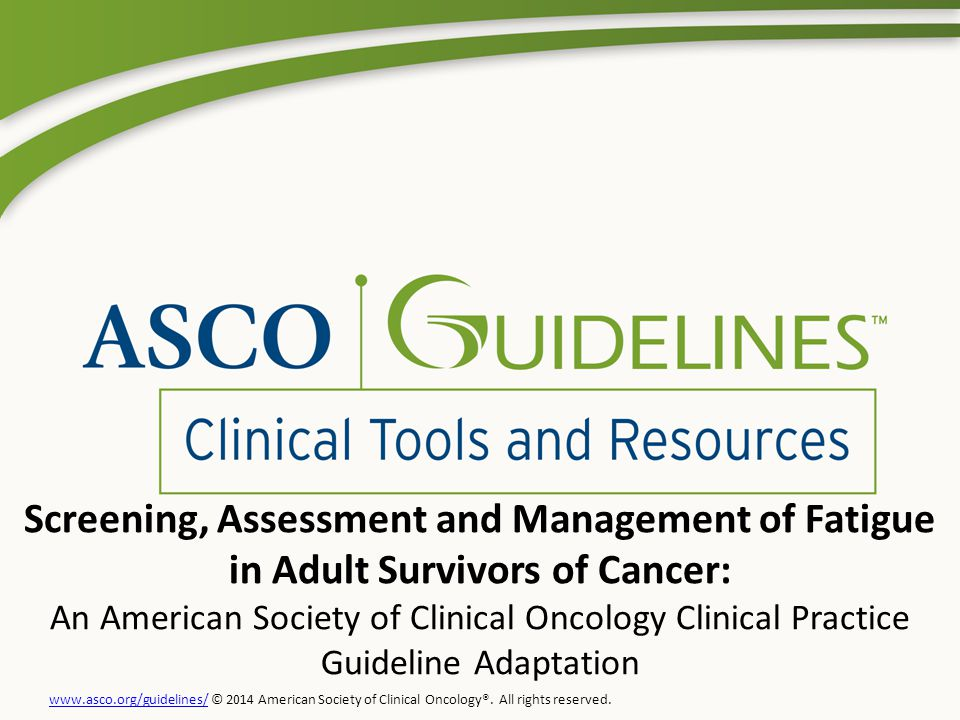 Screening, Assessment and Management of Fatigue in Adult Survivors of Cancer: An American Society of Clinical Oncology Clinical Practice Guideline Adaptation www.asco.org/guidelines/www.asco.org/guidelines/ © 2014 American Society of Clinical Oncology®.