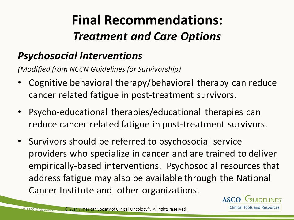 Final Recommendations: Treatment and Care Options Psychosocial Interventions (Modified from NCCN Guidelines for Survivorship) Cognitive behavioral therapy/behavioral therapy can reduce cancer related fatigue in post-treatment survivors.