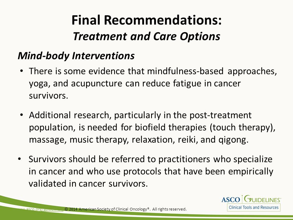 Final Recommendations: Treatment and Care Options Mind-body Interventions There is some evidence that mindfulness-based approaches, yoga, and acupunct