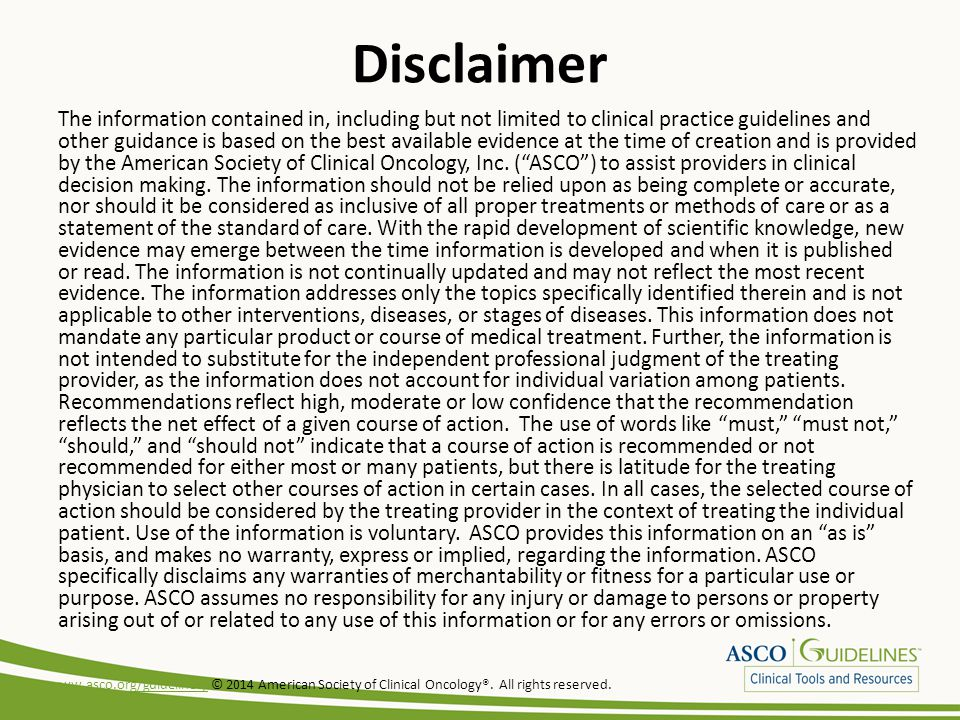 Disclaimer The information contained in, including but not limited to clinical practice guidelines and other guidance is based on the best available evidence at the time of creation and is provided by the American Society of Clinical Oncology, Inc.