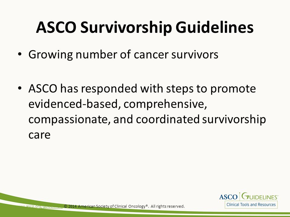 ASCO Survivorship Guidelines Growing number of cancer survivors ASCO has responded with steps to promote evidenced-based, comprehensive, compassionate, and coordinated survivorship care www.asco.org/guidelines/www.asco.org/guidelines/ © 2014 American Society of Clinical Oncology®.