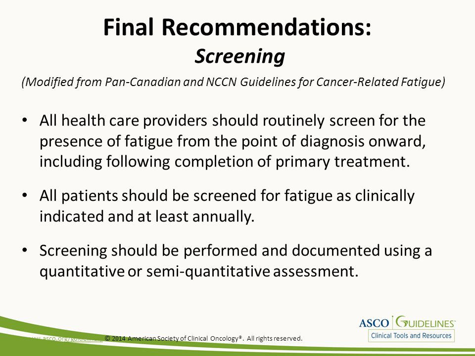Final Recommendations: Screening (Modified from Pan-Canadian and NCCN Guidelines for Cancer-Related Fatigue) All health care providers should routinely screen for the presence of fatigue from the point of diagnosis onward, including following completion of primary treatment.