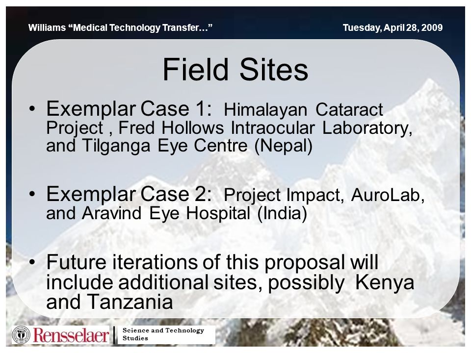 Science and Technology Studies Williams Medical Technology Transfer… Tuesday, April 28, 2009 Field Sites Exemplar Case 1: Himalayan Cataract Project, Fred Hollows Intraocular Laboratory, and Tilganga Eye Centre (Nepal) Exemplar Case 2: Project Impact, AuroLab, and Aravind Eye Hospital (India) Future iterations of this proposal will include additional sites, possibly Kenya and Tanzania