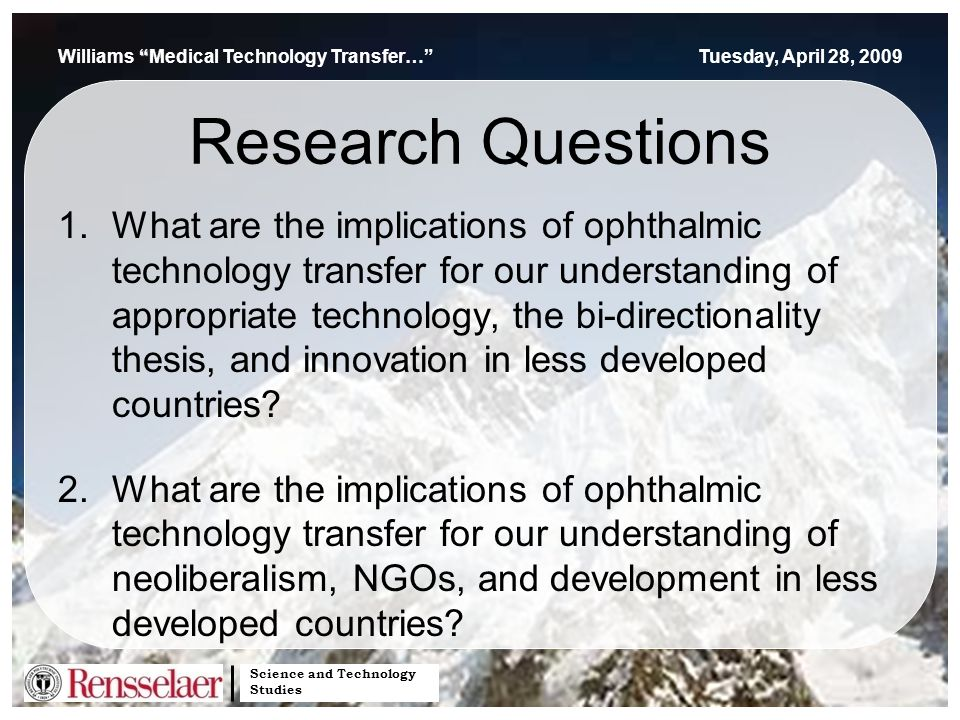 Science and Technology Studies Williams Medical Technology Transfer… Tuesday, April 28, 2009 Research Questions 1.What are the implications of ophthalmic technology transfer for our understanding of appropriate technology, the bi-directionality thesis, and innovation in less developed countries.