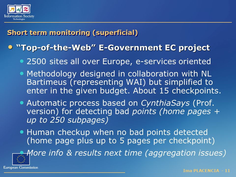 Ima PLACENCIA - 11 Short term monitoring (superficial) Top-of-the-Web E-Government EC project Top-of-the-Web E-Government EC project 2500 sites all over Europe, e-services oriented Methodology designed in collaboration with NL Bartimeus (representing WAI) but simplified to enter in the given budget.