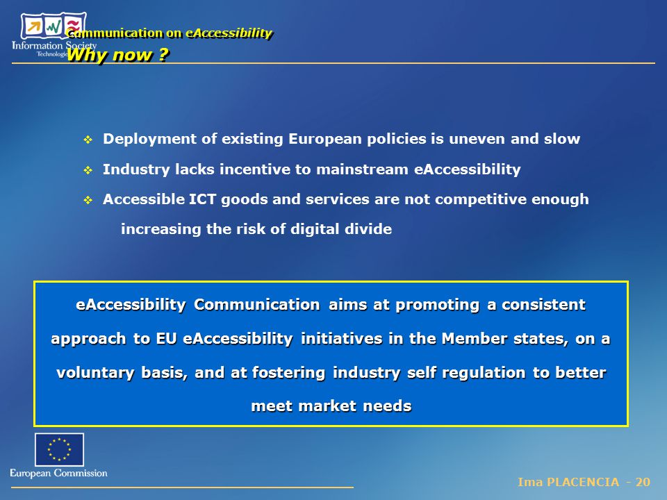 Ima PLACENCIA - 20  Deployment of existing European policies is uneven and slow  Industry lacks incentive to mainstream eAccessibility  Accessible ICT goods and services are not competitive enough increasing the risk of digital divide Communication on eAccessibility Why now .