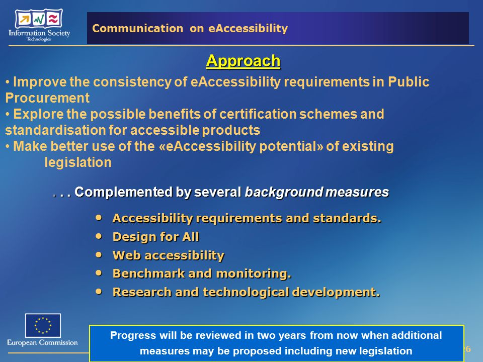 Ima PLACENCIA - 26 Communication on eAccessibility Approach Improve the consistency of eAccessibility requirements in Public Procurement Explore the possible benefits of certification schemes and standardisation for accessible products Make better use of the «eAccessibility potential» of existing legislation...