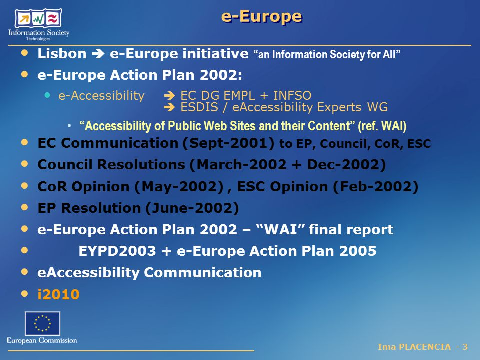 Ima PLACENCIA - 3 e-Europe Lisbon  e-Europe initiative an Information Society for All e-Europe Action Plan 2002: e-Accessibility  EC DG EMPL + INFSO  ESDIS / eAccessibility Experts WG Accessibility of Public Web Sites and their Content (ref.