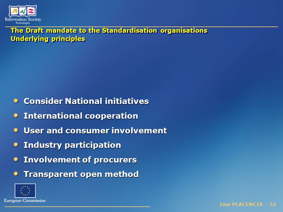 Ima PLACENCIA - 32 The Draft mandate to the Standardisation organisations Underlying principles Consider National initiatives Consider National initiatives International cooperation International cooperation User and consumer involvement User and consumer involvement Industry participation Industry participation Involvement of procurers Involvement of procurers Transparent open method Transparent open method