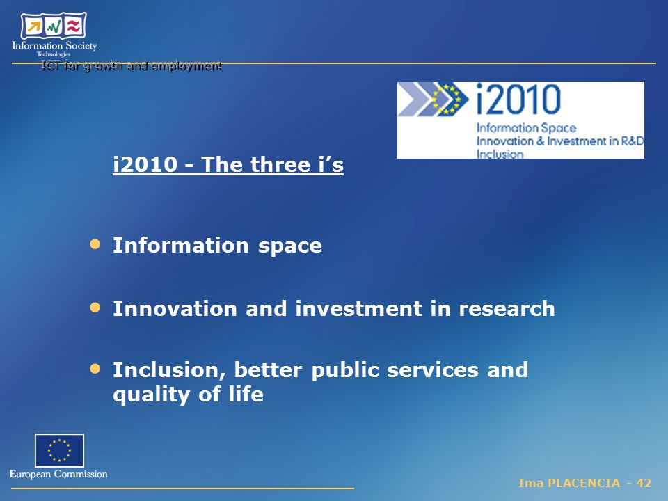 Ima PLACENCIA - 42 ICT for growth and employment i2010 - The three i's Information space Innovation and investment in research Inclusion, better public services and quality of life