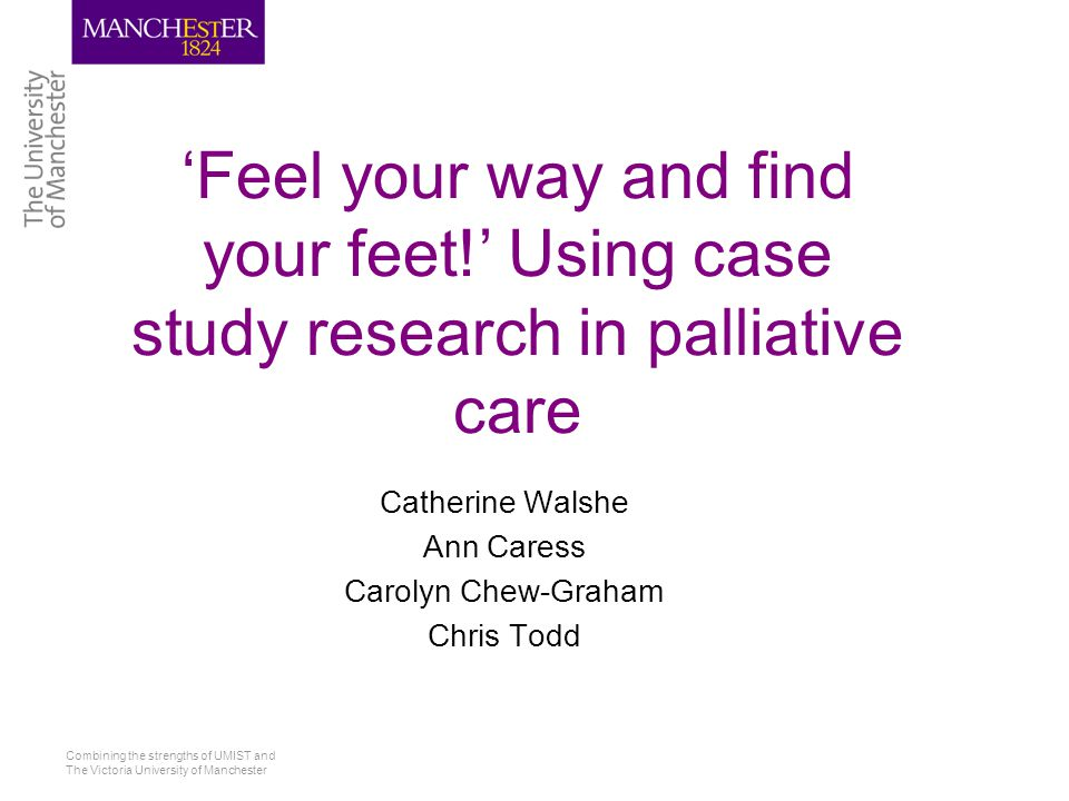 Combining the strengths of UMIST and The Victoria University of Manchester 'Feel your way and find your feet!' Using case study research in palliative care Catherine Walshe Ann Caress Carolyn Chew-Graham Chris Todd