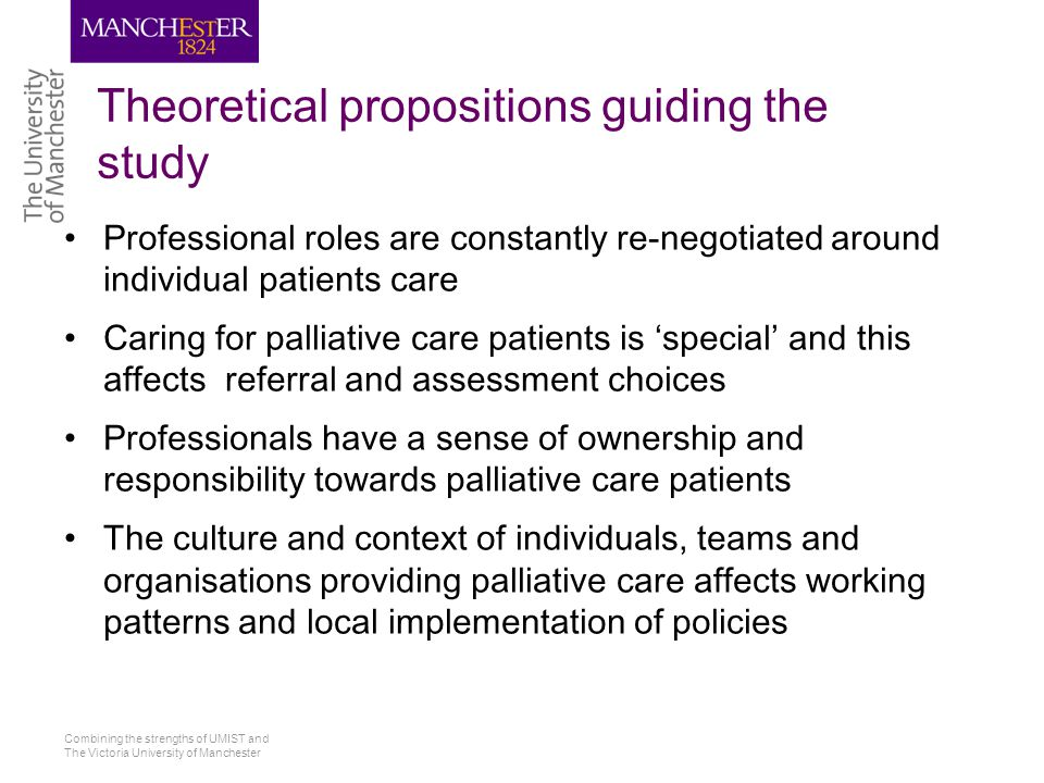 Combining the strengths of UMIST and The Victoria University of Manchester Theoretical propositions guiding the study Professional roles are constantly re-negotiated around individual patients care Caring for palliative care patients is 'special' and this affects referral and assessment choices Professionals have a sense of ownership and responsibility towards palliative care patients The culture and context of individuals, teams and organisations providing palliative care affects working patterns and local implementation of policies