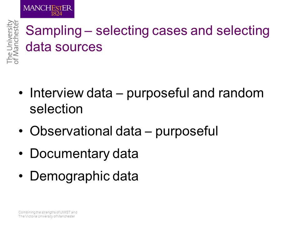Combining the strengths of UMIST and The Victoria University of Manchester Sampling – selecting cases and selecting data sources Interview data – purp
