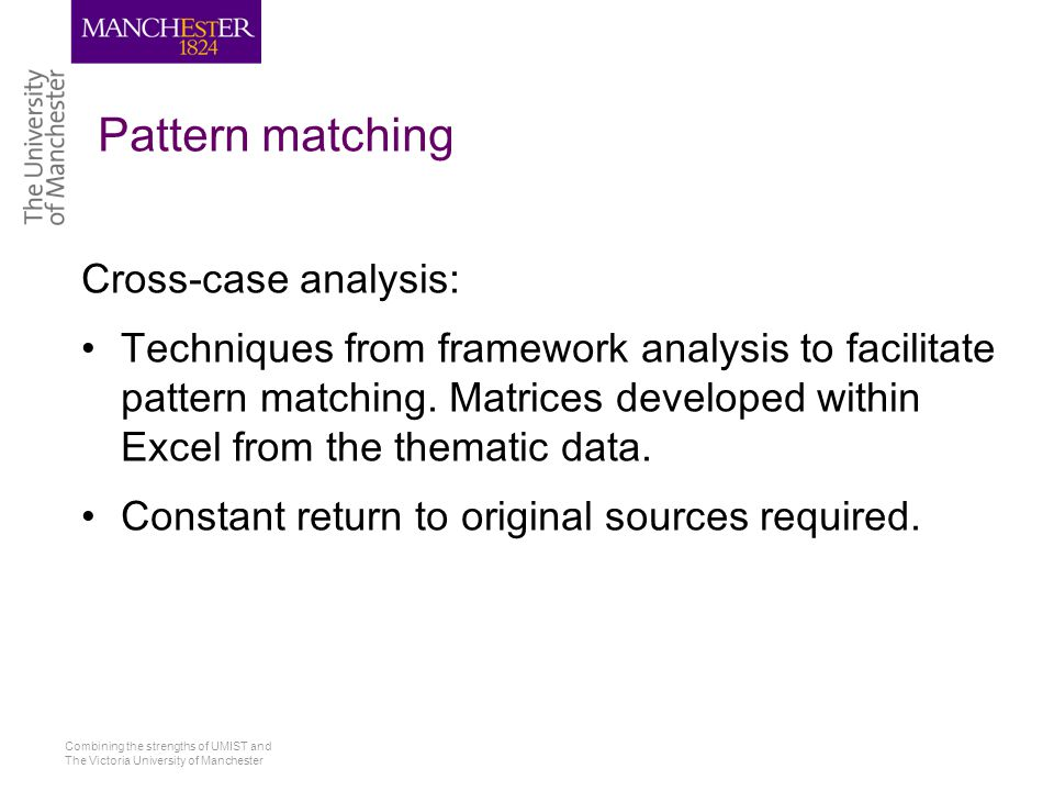 Combining the strengths of UMIST and The Victoria University of Manchester Pattern matching Cross-case analysis: Techniques from framework analysis to facilitate pattern matching.