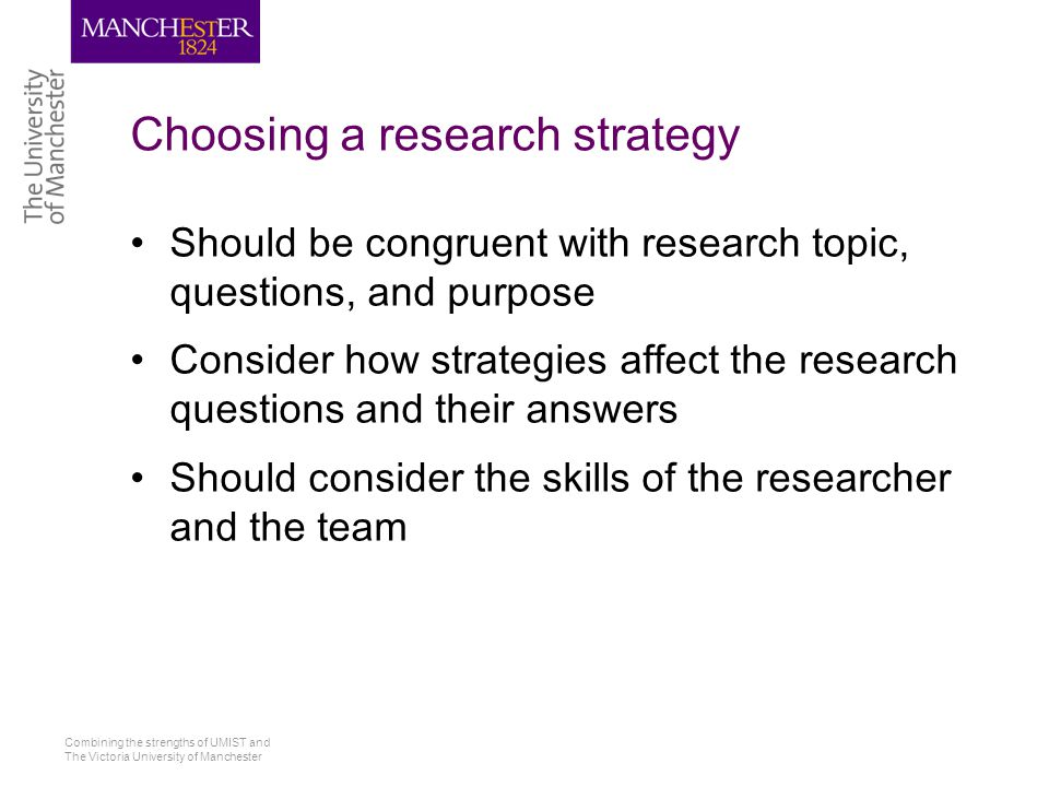 Combining the strengths of UMIST and The Victoria University of Manchester Choosing a research strategy Should be congruent with research topic, questions, and purpose Consider how strategies affect the research questions and their answers Should consider the skills of the researcher and the team