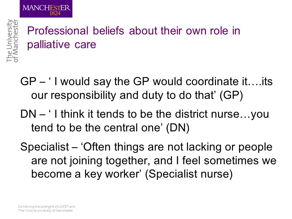 Combining the strengths of UMIST and The Victoria University of Manchester Professional beliefs about their own role in palliative care GP – ' I would say the GP would coordinate it….its our responsibility and duty to do that' (GP) DN – ' I think it tends to be the district nurse…you tend to be the central one' (DN) Specialist – 'Often things are not lacking or people are not joining together, and I feel sometimes we become a key worker' (Specialist nurse)