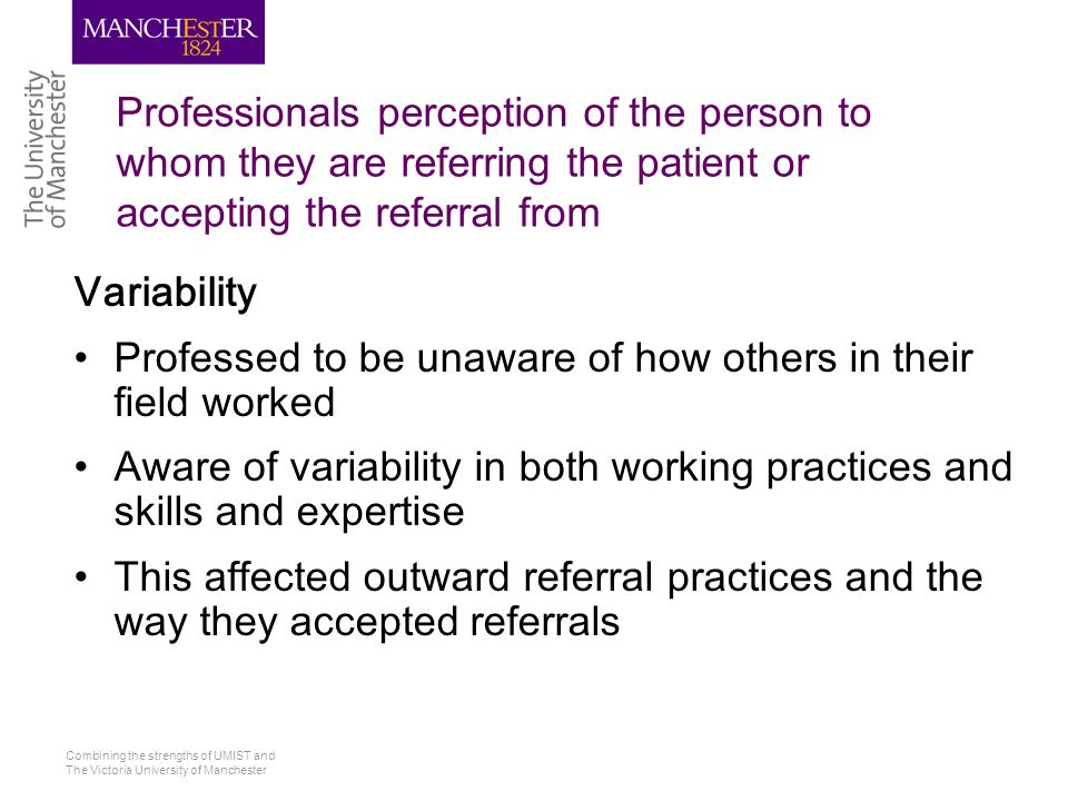 Combining the strengths of UMIST and The Victoria University of Manchester Professionals perception of the person to whom they are referring the patient or accepting the referral from Variability Professed to be unaware of how others in their field worked Aware of variability in both working practices and skills and expertise This affected outward referral practices and the way they accepted referrals